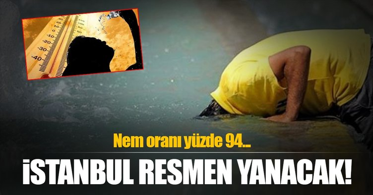 İstanbul yanacak! Nem oranı yüzde 94'e çıkacak...
