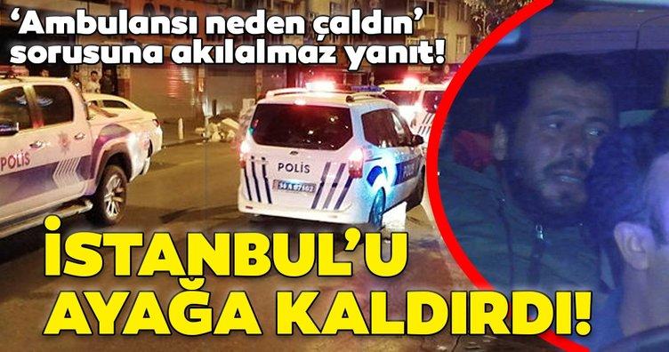 Son dakika! Polis ekiplerini teyakkuza geçirmişti! 'Ambulansı neden çaldın' sorusuna akılalmaz yanıt!