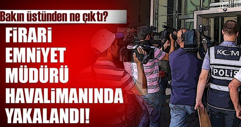 Son Dakika: Firari emniyet müdürü havalimanında yakalandı!