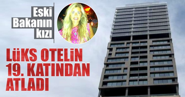 Son dakika: Eski Bakanın kızı beş yıldızlı otelin 19. katından atladı