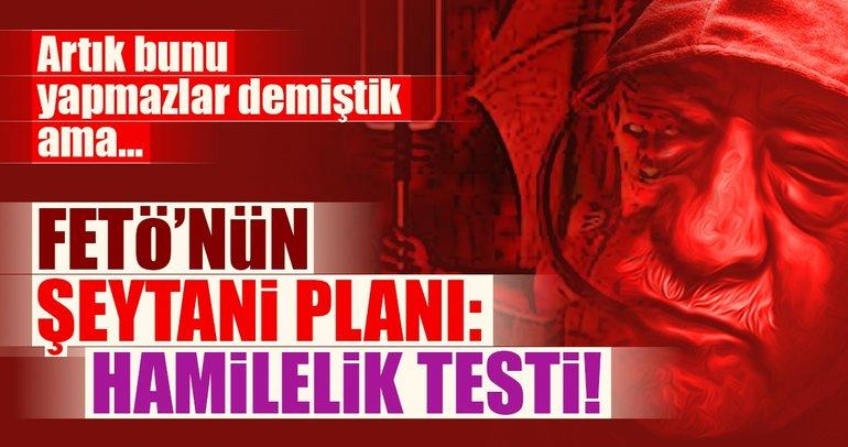 FETÖ'nün şeytani planı: Hamilelik testi!