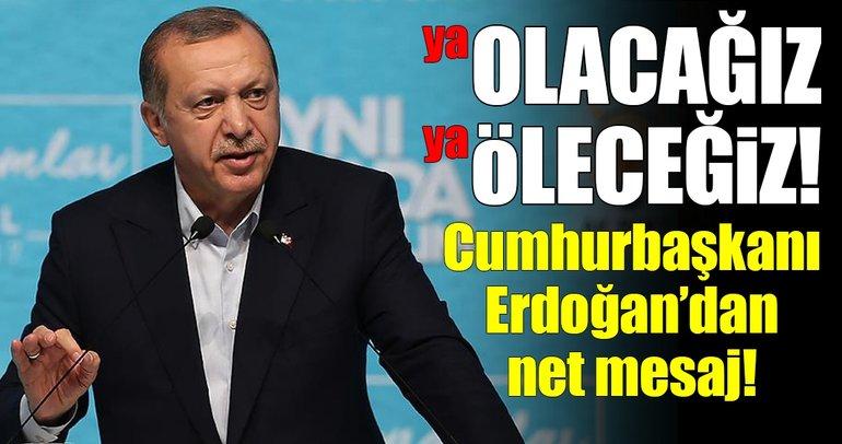 Cumhurbaşkanı Erdoğan: Ya öleceğiz ya olacağız