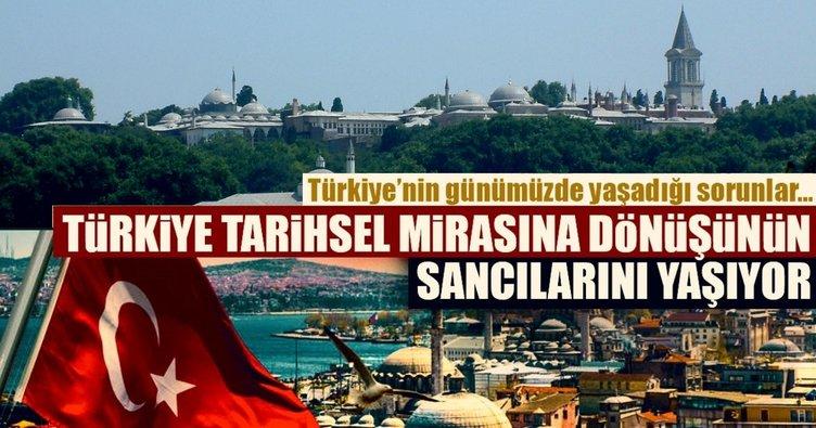 Türkiye tarihsel mirasına dönüşünün sancılarını yaşıyor