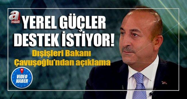 Dışişleri Bakanı Mevlüt Çavuşoğlu: Yerel güçler destek istiyor