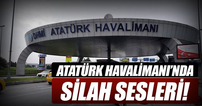 Atatürk Havalimanı'nda silah sesleri!