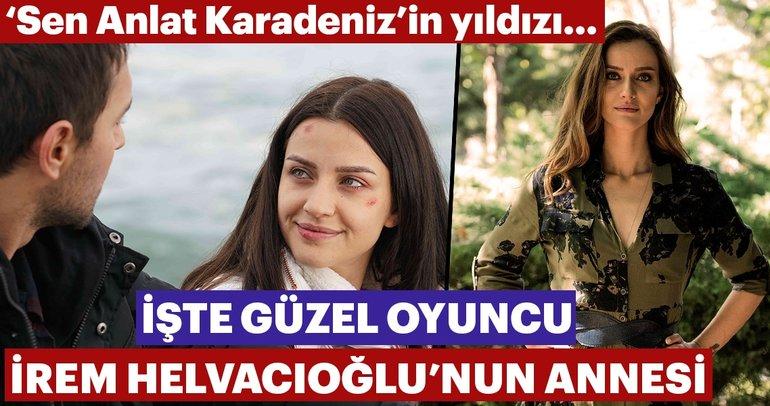 'Sen Anlat Karadeniz'in yıldızı İrem Helvacıoğlu'nun annesi... İşte ünlüler ve anneleri