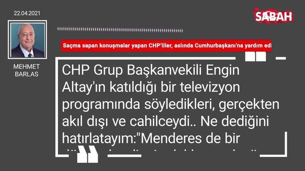 Mehmet Barlas | Saçma sapan konuşmalar yapan CHP'liler, aslında Cumhurbaşkanı'na yardım ediyorlar
