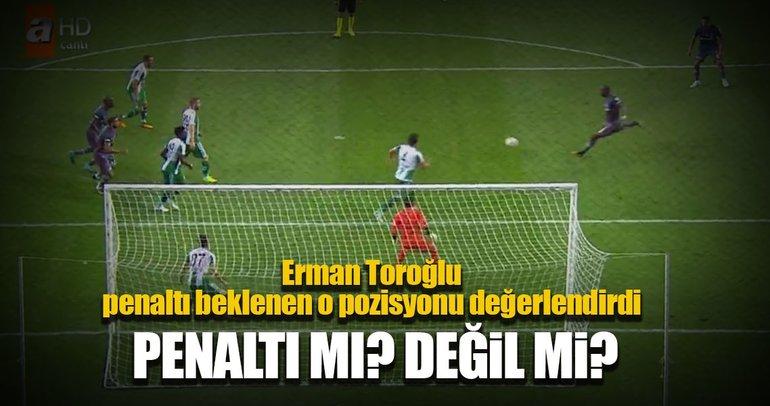 Erman Toroğlu'dan Beşiktaş'ın penaltı beklediği pozisyona yorum