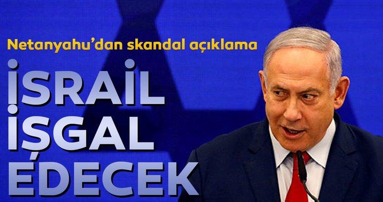 Netanyahu'dan skandal açıklama... İsrail işgal edecek