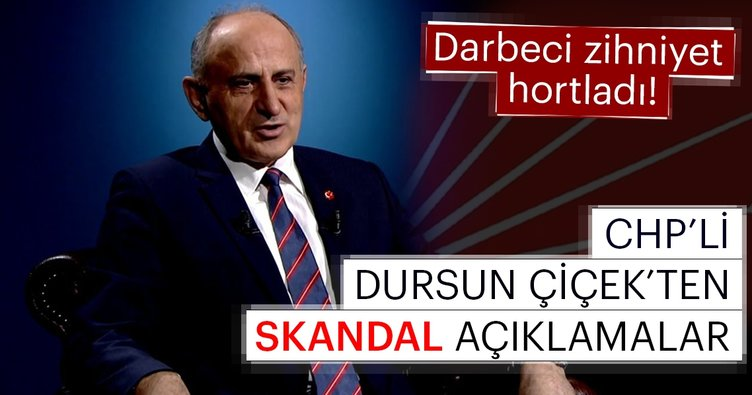 Darbeci zihniyet hortladı! CHP'li Dursun Çiçek'ten skandal açıklamalar