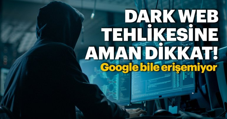 Google bile erişemiyor! Dark Web tehlikesine dikkat edin!